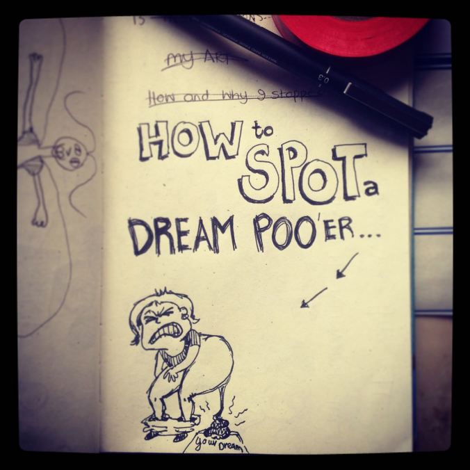 "I once wrote this post about How-to-Spot-a-Dream-Poo'er... (a Dream Poo'er is, of course, the well-meaning person who finds it necessary to poo on your dreams and aspirations and tell you that your dream is a terrible idea... and you shouldn't even bother because it will never work... and they end by saying something like: ""I'm only being realistic, you know"".... or ""I'm telling you this out of love""...."